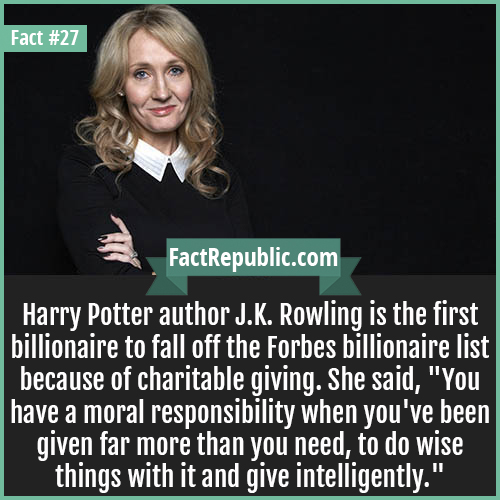 27. J.K. Rowling-Harry Potter author J.K. Rowling is the first billionaire to fall off the Forbes billionaire list because of charitable giving. She said, 'You have a moral responsibility when you've been given far more than you need, to do wise things with it and give intelligently.'