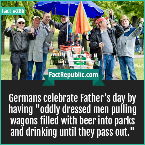 286. Germans fathers day-Germans celebrate Father's day by having 'oddly dressed men pulling wagons filled with beer into parks and drinking until they pass out.'