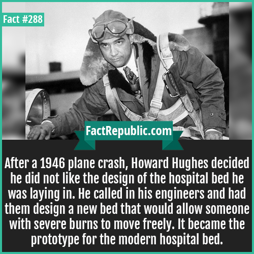 288. Howard hughes-After a 1946 plane crash, Howard Hughes decided he did not like the design of the hospital bed he was laying in. He called in his engineers and had them design a new bed that would allow someone with severe burns to move freely. It became the prototype for the modern hospital bed.