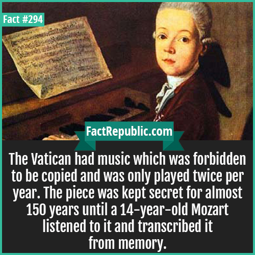 294-Mozart-The Vatican had music which was forbidden to be copied and was only played twice per year. The piece was kept secret for almost 150 years until a 14-year-old Mozart listened to it and transcribed it from memory.