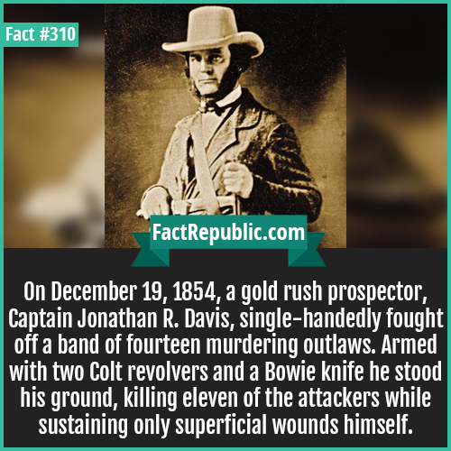 310. Captain jonthan-On December 19, 1854, a gold rush prospector, Captain Jonathan R. Davis, single-handedly fought off a band of fourteen murdering outlaws. Armed with two Colt revolvers and a Bowie knife he stood his ground, killing eleven of the attackers while sustaining only superficial wounds himself.