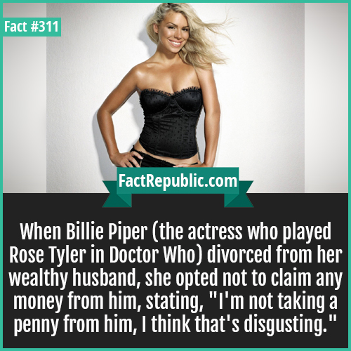 311-Billi piper-When Billie Piper (the actress who played Rose Tyler in Doctor Who) divorced from her wealthy husband, she opted not to claim any money from him, stating,