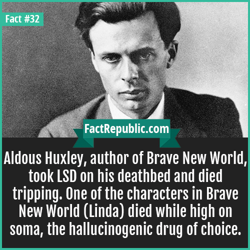32-aldous-huxley-Aldous Huxley, author of Brave New World, took LSD on his deathbed and died tripping. One of the characters in Brave New World (Linda) died while high on soma, the hallucinogenic drug of choice.