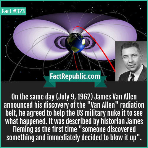 323. Van allen-On the same day (July 9, 1962) James Van Allen announced his discovery of the 'Van Allen' radiation belt, he agreed to help the US military nuke it to see what happened. It was described by historian James Fleming as the first time 'someone discovered something and immediately decided to blow it up'.
