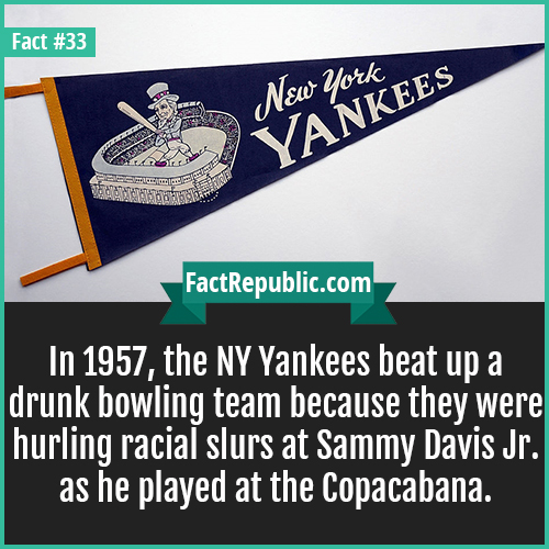 33. New York Yankees-In 1957, the NY Yankees beat up a drunk bowling team because they were hurling racial slurs at Sammy Davis Jr. as he played at the Copacabana.