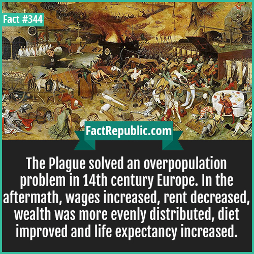 344. Plague-The Plague solved an overpopulation problem in 14th century Europe. In the aftermath wages increased, rent decreased, wealth was more evenly distributed, diet improved and life expectancy increased.