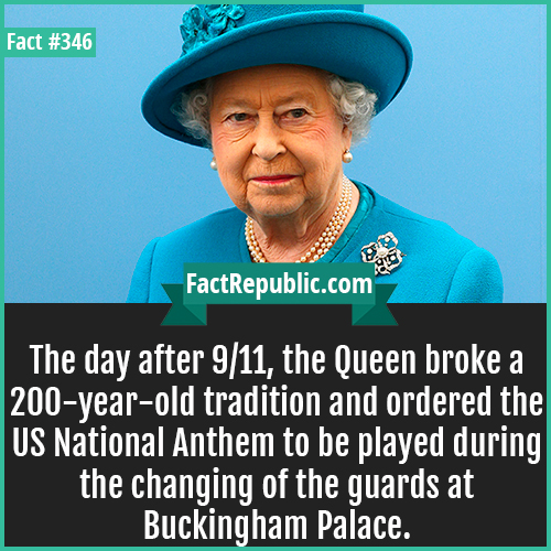 346. Queen-The day after 9/11, the Queen broke a 200 year old tradition and ordered the US National Anthem to be played during the changing of the guards at Buckingham Palace.