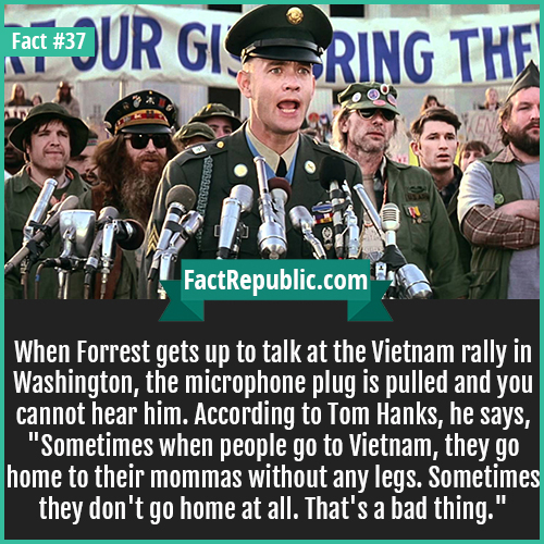 37. Forrest Gump-When Forrest gets up to talk at the Vietnam rally in Washington, the microphone plug is pulled and you cannot hear him. According to Tom Hanks, he says, 'Sometimes when some people go to Vietnam, they go home to their mommas without any legs. Sometimes they don't go home at all. That's a bad thing.'