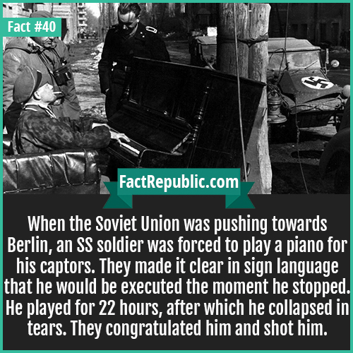 40-piano-ss-soldier-When the Soviet Union was pushing towards Berlin, an SS soldier was forced to play a piano for his captors. They made it clear in sign language that he would be executed the moment he stopped. He played for 22 hours, after which he collapsed in tears. They congratulated him and shot him.