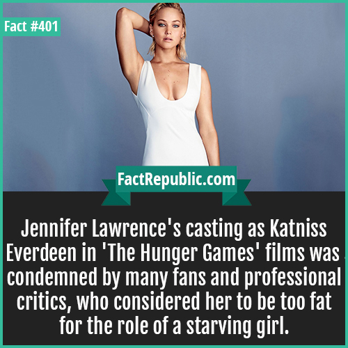 401. Jennifer lawrence-Jennifer Lawrence's casting as Katniss Everdeen in 'The Hunger Games' films was condemned by many fans and professional critics, who considered her to be too fat for the role of a starving girl.