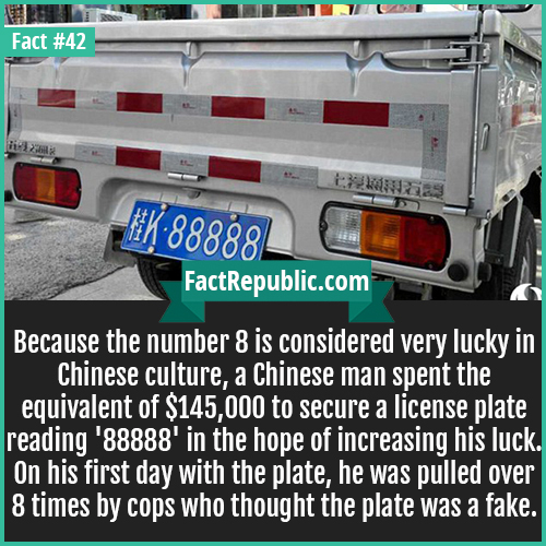 42-88888-number-plate-Because the number 8 is considered very lucky in Chinese culture, a Chinese man spent the equivalent of $145,000 to secure a license plate reading '88888' in the hope of increasing his luck. On his first day with the plate, he was pulled over 8 times by cops who thought the plate was a fake.
