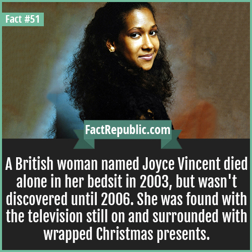 51. Joyce Vincent-A British woman named Joyce Vincent died alone in her bedsit in 2003, but wasn't discovered until 2006. She was found with the television still on and surrounded with wrapped Christmas presents.