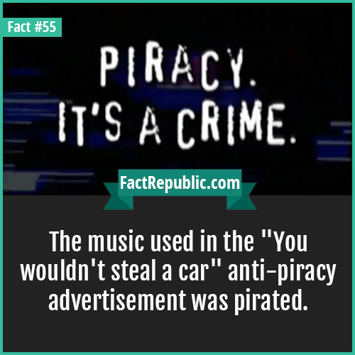 55. Anti Piracy Ad-The music used in the 'You wouldn't steal a car' anti-piracy advertisement was pirated.
