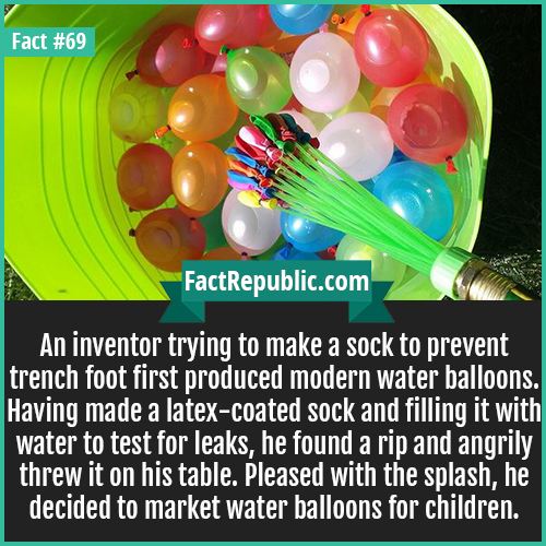 69. Water Balloons-An inventor trying to make a sock to prevent trench foot first produced modern water balloons. Having made a latex-coated sock and filling it with water to test for leaks, he found a rip and angrily threw it on his table. Pleased with the splash, he decided to market water balloons for children.