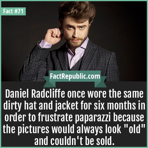 71. Daniel Radcliffe-Daniel Radcliffe once wore the same dirty hat and jacket for six months in order to frustrate paparazzi because the pictures would always look 'old' and couldn't be sold.