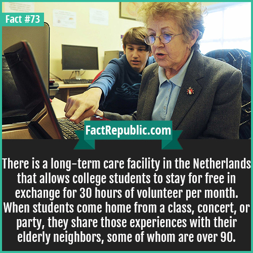 73. Netherlands Nursing Home-There is a long-term care facility in the Netherlands that allows college students to stay for free in exchange for 30 hours of volunteer per month. When students come home from a class, concert, or party, they share those experiences with their elderly neighbors, some of whom are over 90.