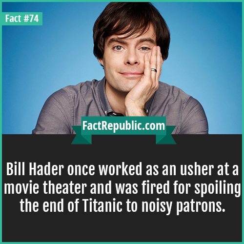 74. Bill Hader-Bill Hader once worked as an usher at a movie theater and was fired for spoiling the end of Titanic to noisy patrons.