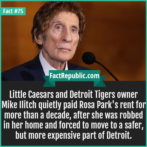 75. Mike Ilitch-Little Caesars and Detroit Tigers owner Mike Ilitch quietly paid Rosa Park's rent for more than a decade, after she was robbed in her home and forced to move to a safer, but more expensive part of Detroit.