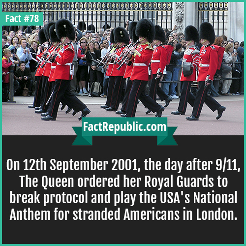 78. Royal Guards-On 12th September 2001, the day after 9/11, The Queen ordered her Royal Guards to break protocol and play the USA's National Anthem for stranded Americans in London.