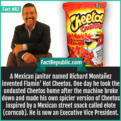 82-richard-montanez-A Mexican janitor named Richard Montañez invented Flamin' Hot Cheetos. One day he took the undusted Cheetos home after the machine broke down and made his own spicier version of Cheetos inspired by a Mexican street snack called elote (corncob). He is now an Executive Vice President.