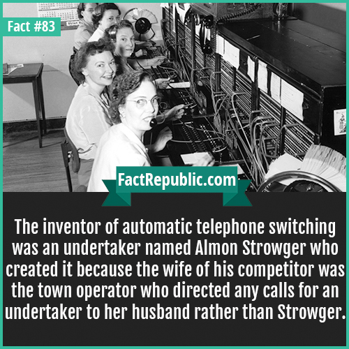 83. Almon Strowger-The inventor of automatic telephone switching was an undertaker named Almon Strowger who created it because the wife of his competitor was the town operator who directed any calls for an undertaker to her husband rather than Strowger.