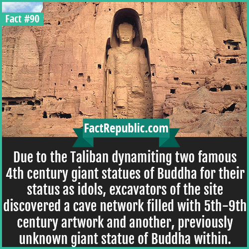 90. Bamiyan Buddhas-Due to the Taliban dynamiting two famous 4th century giant statues of Buddha for their status as idols, excavators of the site discovered a cave network filled with 5th-9th century artwork and another, previously unknown giant statue of Buddha within.