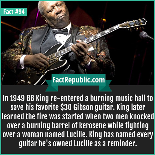 94. BB King-In 1949 BB King re-entered a burning music hall to save his favorite $30 Gibson guitar. King later learned the fire was started when two men knocked over a burning barrel of kerosene while fighting over a woman named Lucille. King has named every guitar he's owned Lucille as a reminder.