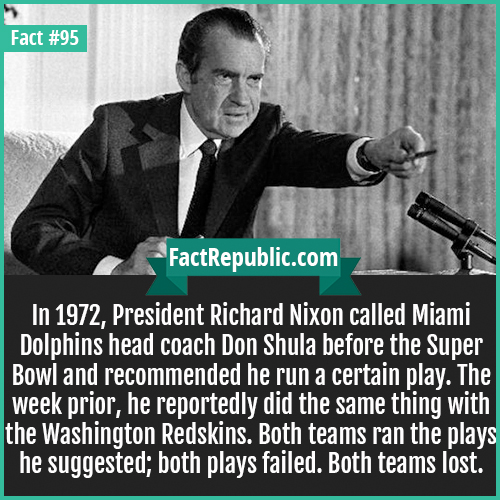 95. Richard Nixon-In 1972, President Richard Nixon called Miami Dolphins head coach Don Shula before the Super Bowl and recommended he run a certain play. The week prior, he reportedly did the same thing with the Washington Redskins. Both teams ran the plays he suggested; both plays failed. Both teams lost.