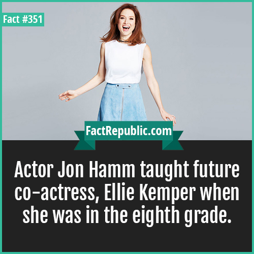 351. Ellie Kemper-Actor Jon Hamm taught future co-actress, Ellie Kemper when she was in the eighth grade.