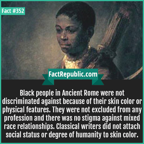 352. Black People-Black people in Ancient Rome were not discriminated against because of their skin color or physical features. They were not excluded from any profession and there was no stigma against mixed race relationships. Classical writers did not attach social status or degree of humanity to skin color.