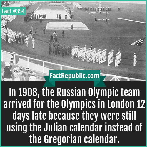 354. 908 Olympics team-In 1908, the Russian Olympic team arrived for the Olympics in London 12 days late because they were still using the Julian calendar instead of the Gregorian calendar.