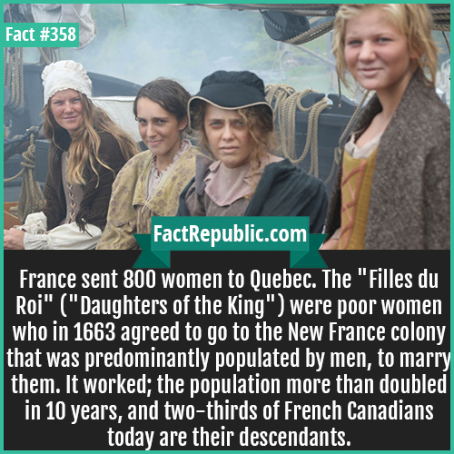 358. Quebec-France sent 800 women to Quebec. The 'Filles du Roi' ('Daughters of the King') were poor women who in 1663 agreed to go to the New France colony that was predominantly populated by men, to marry them. It worked; the population more than doubled in 10 years, and two-thirds of French Canadians today are their descendants.