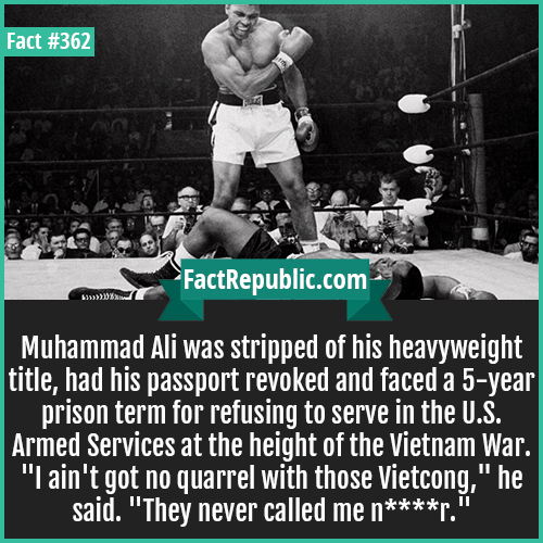 362. Muhammad Ali-Muhammad Ali was stripped of his heavyweight title, had his passport revoked and faced a 5-year prison term for refusing to serve in the U.S. Armed Services at the height of the Vietnam War.