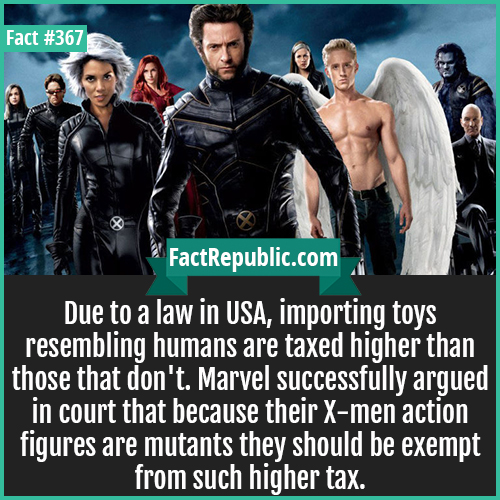367. X-men-Due to a law in USA, importing toys resembling humans are taxed higher than those that don't. Marvel successfully argued in court that because their X-men action figures are mutants they should be exempt from such higher tax.