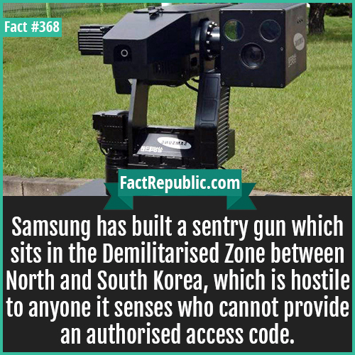 368. Sentry Gun-Samsung has built a sentry gun which sits in the Demilitarised Zone between North and South Korea, which is hostile to anyone it senses who cannot provide an authorised access code