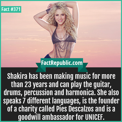 371. Shakira-Shakira has been making music for more than 23 years and can play the guitar, drums, percussion and harmonica. She also speaks 7 different languages, is the founder of a charity called Pies Descalzos and is a goodwill ambassador for UNICEF.