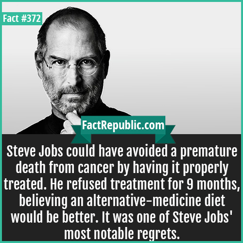372. Steve Jobs-Steve Jobs could have avoided a premature death from cancer by having it properly treated. He refused treatment for 9 months, believing an alternative-medicine diet would be better. It was one of Steve Jobs' most notable regrets.