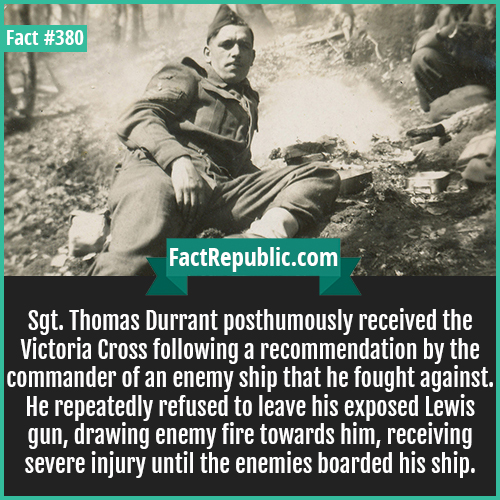 380. Thomas Durrant-Sgt. Thomas Durrant posthumously received the Victoria Cross following a recommendation by the commander of an enemy ship that he fought against. He repeatedly refused to leave his exposed Lewis gun, drawing enemy fire towards him, receiving severe injury until the enemies boarded his ship.