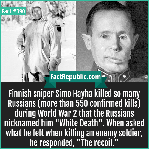 390. Simo Hayha-Finnish sniper Simo Hayha killed so many Russians (more than 550 confirmed kills) during World War 2 that the Russians nicknamed him 'White Death'. When asked what he felt when killing an enemy soldier, he responded, 'The recoil.'