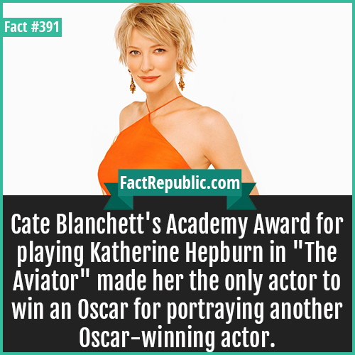 391. Cate Blanchett-Cate Blanchett's Academy Award for playing Katherine Hepburn in 'The Aviator' made her the only actor to win an Oscar for portraying another Oscar-winning actor.