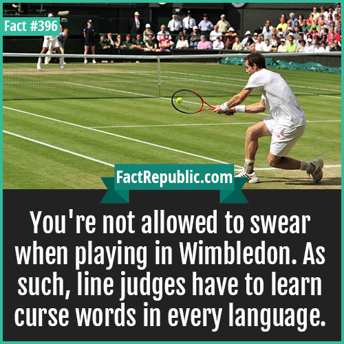396. Wimbeldon-You're not allowed to swear when playing in Wimbledon. As such, line judges have to learn curse words in every language.