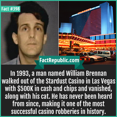 398. William Brennan-In 1993, a man named William Brennan walked out of the Stardust Casino in Las Vegas with $500K in cash and chips and vanished, along with his cat. He has never been heard from since, making it one of the most successful casino robberies in history.