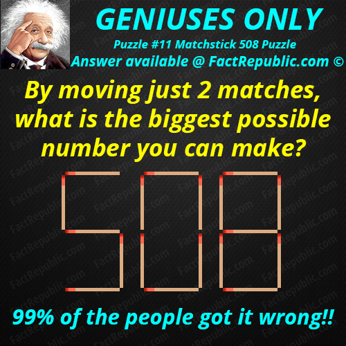 Puzzle #11. Matchstick 508 Puzzle. Geniuses only. By moving just 2 matches, what is the biggest number you can make? 99% of the people got it wrong.