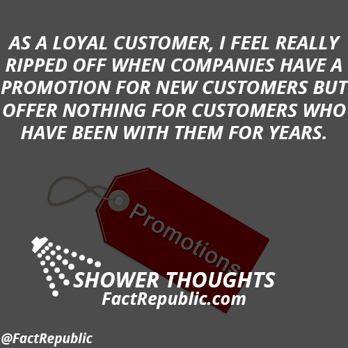 As a loyal customer, I feel really ripped off when companies have a promotion for new customers but offer nothing for customers who have been with them for years.
