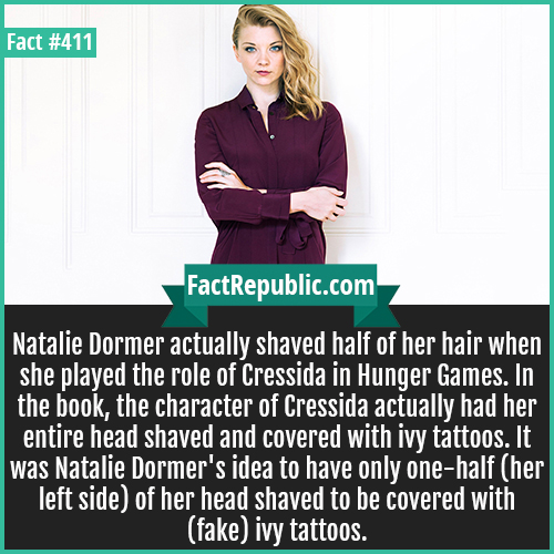 411-Natalie Dormer-Natalie Dormer actually shaved half of her hair when she played the role of Cressida in Hunger Games. In the book, the character of Cressida actually had her entire head shaved and covered with ivy tattoos. It was Natalie Dormer's idea to have only one-half (her left side) of her head shaved to be covered with (fake) ivy tattoos.