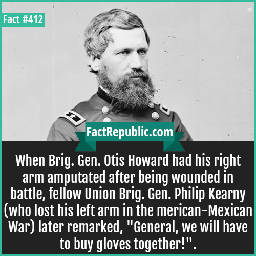 412-Otis Howard-When Brig. Gen. Otis Howard had his right arm amputated after being wounded in battle, fellow Union Brig. Gen. Philip Kearny (who lost his left arm in the American-Mexican War) later remarked,