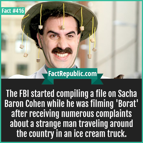 416-Sacha Baron Cohen-The FBI started compiling a file on Sacha Baron Cohen while he was filming 'Borat' after receiving numerous complaints about a strange man traveling around the country in an ice cream truck.