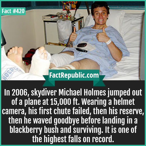 420-Michael Holmes-In 2006, skydiver Michael Holmes jumped out of a plane at 15,000 ft. Wearing a helmet camera, his first chute failed, then his reserve, then he waved goodbye before landing in a blackberry bush and surviving. It is one of the highest falls on record.