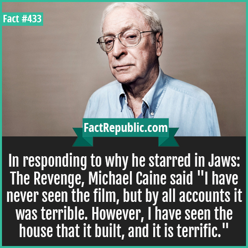 433-Michael Caine-In responding to why he starred in Jaws: The Revenge, Michael Caine said