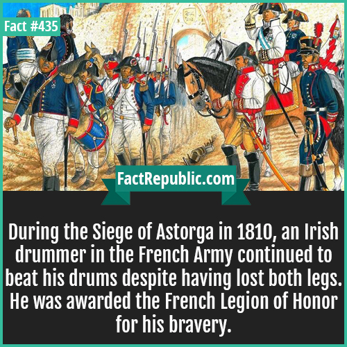 435-Irish drummer-During the Siege of Astorga in 1810, an Irish drummer in the French Army continued to beat his drums despite having lost both legs. He was awarded the French Legion of Honor for his bravery.